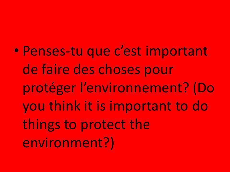 Penses-tu que cest important de faire des choses pour protéger lenvironnement? (Do you think it is important to do things to protect the environment?)