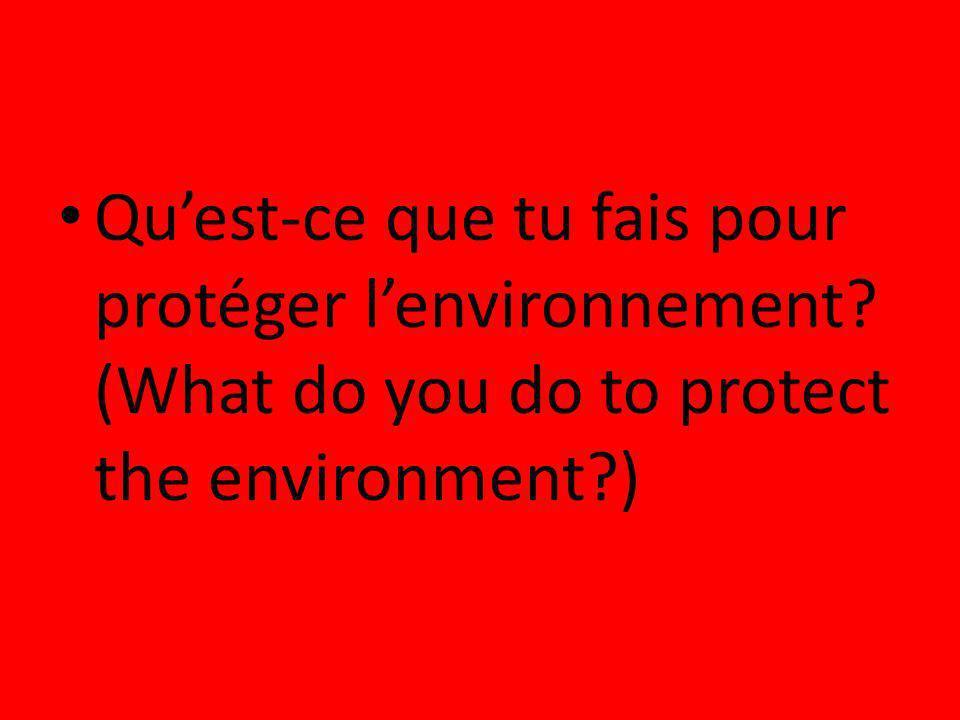 Quest-ce que tu fais pour protéger lenvironnement? (What do you do to protect the environment?)