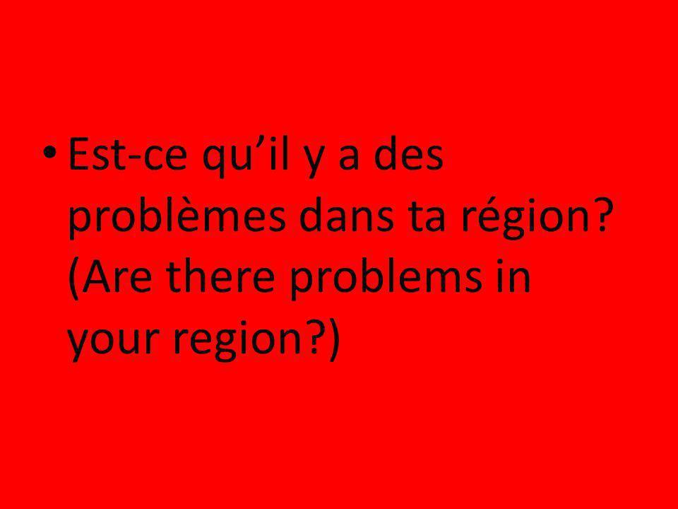Est-ce quil y a des problèmes dans ta région? (Are there problems in your region?)