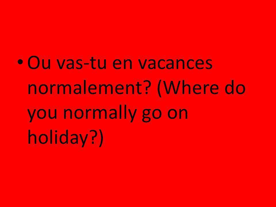 Ou vas-tu en vacances normalement? (Where do you normally go on holiday?)