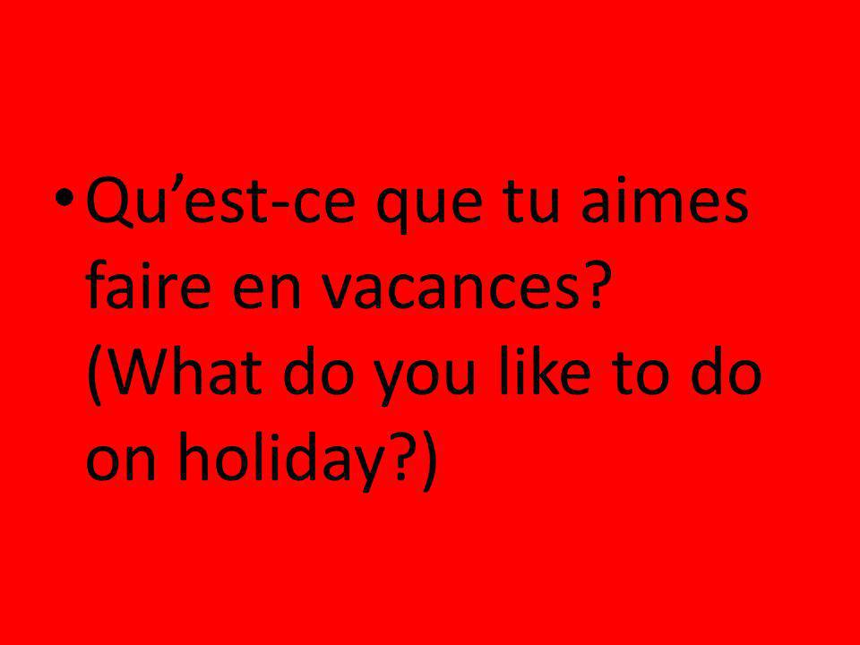 Quest-ce que tu aimes faire en vacances? (What do you like to do on holiday?)