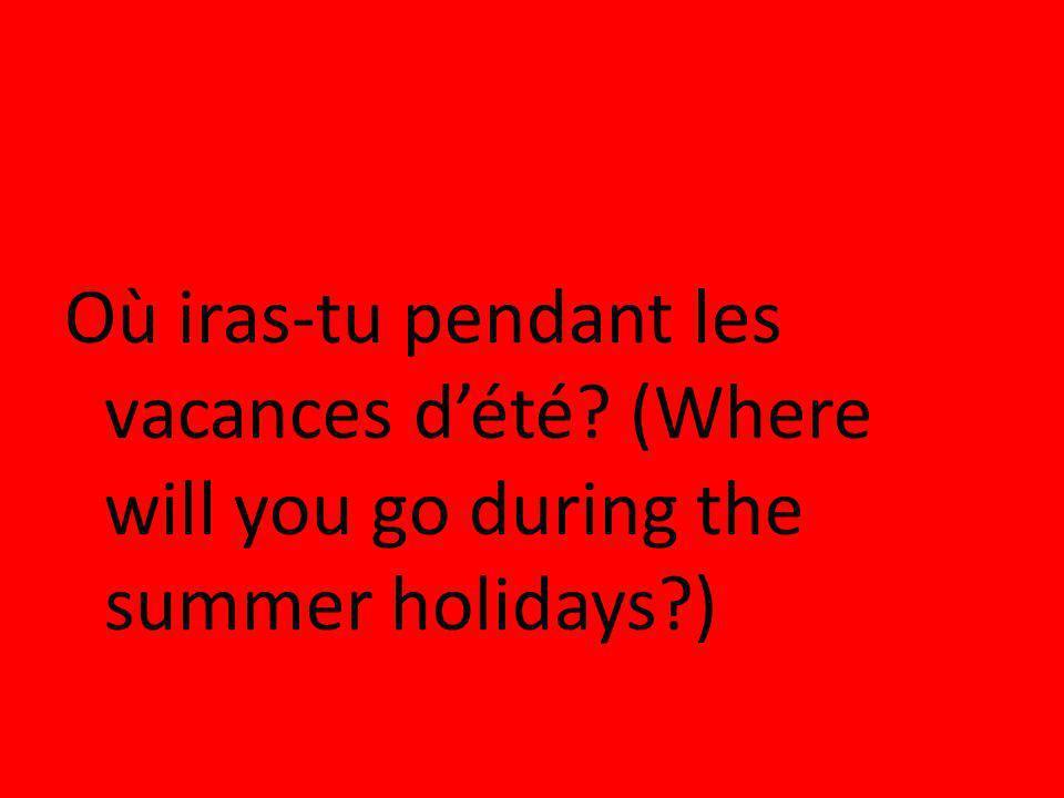 Où iras-tu pendant les vacances dété? (Where will you go during the summer holidays?)
