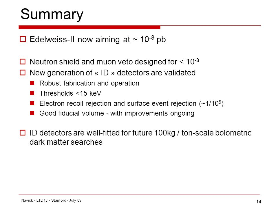 14 Summary Edelweiss-II now aiming at ~ 10 -8 pb Neutron shield and muon veto designed for < 10 -8 New generation of « ID » detectors are validated Robust fabrication and operation Thresholds <15 keV Electron recoil rejection and surface event rejection (~1/10 5 ) Good fiducial volume - with improvements ongoing ID detectors are well-fitted for future 100kg / ton-scale bolometric dark matter searches Navick - LTD13 - Stanford - July 09