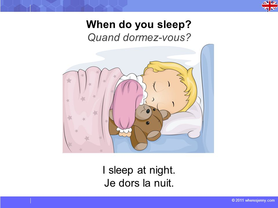 © 2011 wheresjenny.com I sleep at night. Je dors la nuit. When do you sleep? Quand dormez-vous?