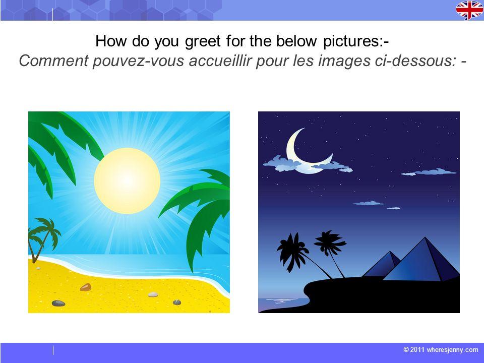 © 2011 wheresjenny.com How do you greet for the below pictures:- Comment pouvez-vous accueillir pour les images ci-dessous: -