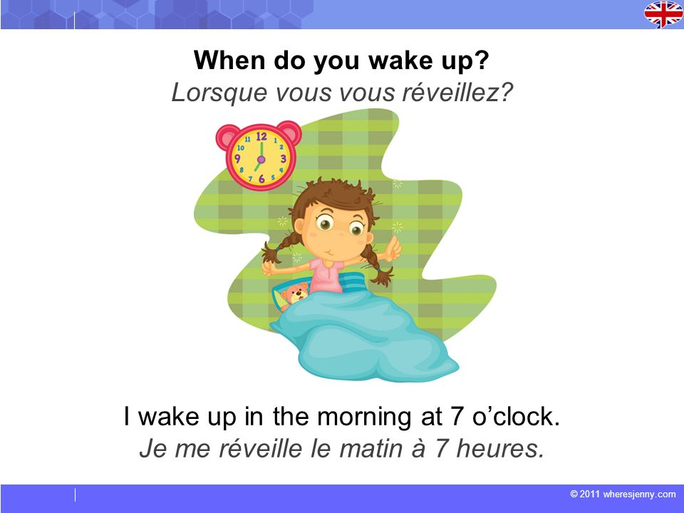 © 2011 wheresjenny.com I wake up in the morning at 7 oclock. Je me réveille le matin à 7 heures. When do you wake up? Lorsque vous vous réveillez?