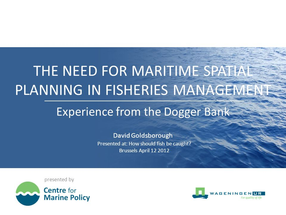THE NEED FOR MARITIME SPATIAL PLANNING IN FISHERIES MANAGEMENT presented by Experience from the Dogger Bank David Goldsborough Presented at: How should fish be caught.