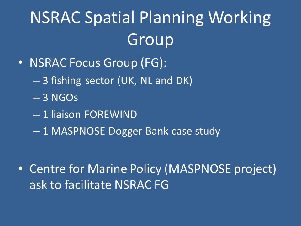 NSRAC Spatial Planning Working Group NSRAC Focus Group (FG): – 3 fishing sector (UK, NL and DK) – 3 NGOs – 1 liaison FOREWIND – 1 MASPNOSE Dogger Bank case study Centre for Marine Policy (MASPNOSE project) ask to facilitate NSRAC FG