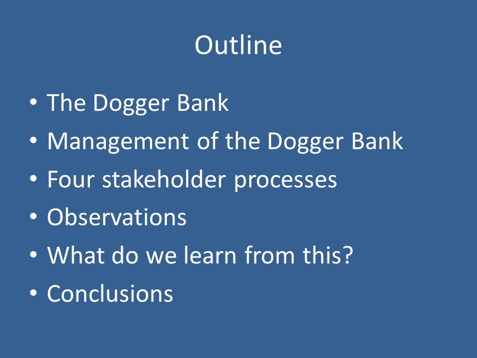 Outline The Dogger Bank Management of the Dogger Bank Four stakeholder processes Observations What do we learn from this.