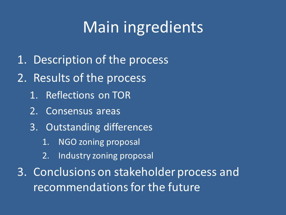 Main ingredients 1.Description of the process 2.Results of the process 1.Reflections on TOR 2.Consensus areas 3.Outstanding differences 1.NGO zoning proposal 2.Industry zoning proposal 3.Conclusions on stakeholder process and recommendations for the future