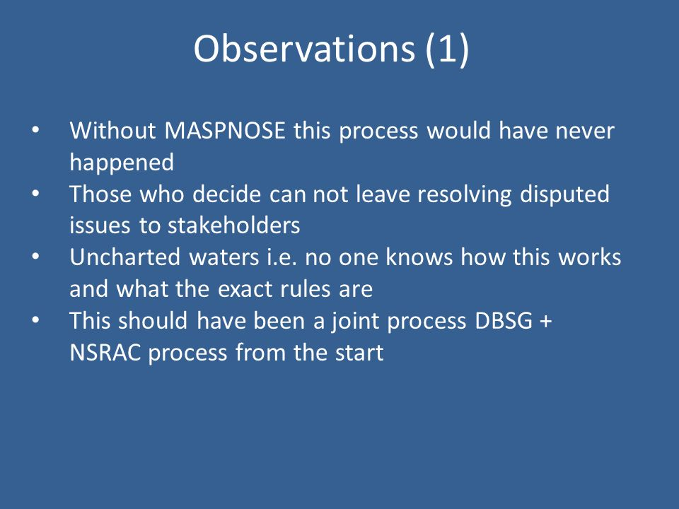 Observations (1) Without MASPNOSE this process would have never happened Those who decide can not leave resolving disputed issues to stakeholders Uncharted waters i.e.