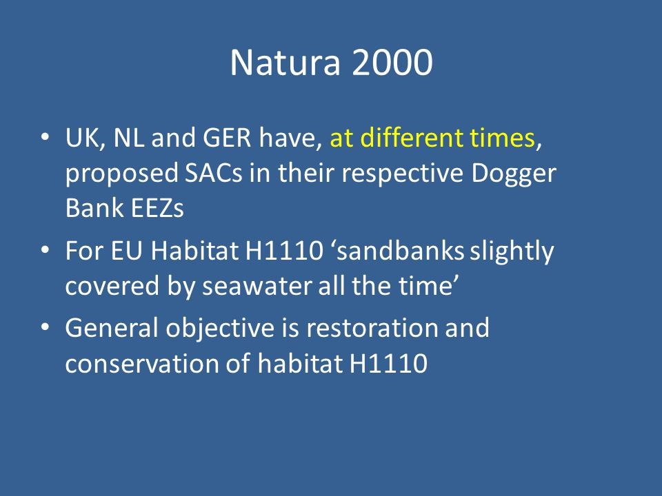 Natura 2000 UK, NL and GER have, at different times, proposed SACs in their respective Dogger Bank EEZs For EU Habitat H1110 sandbanks slightly covered by seawater all the time General objective is restoration and conservation of habitat H1110