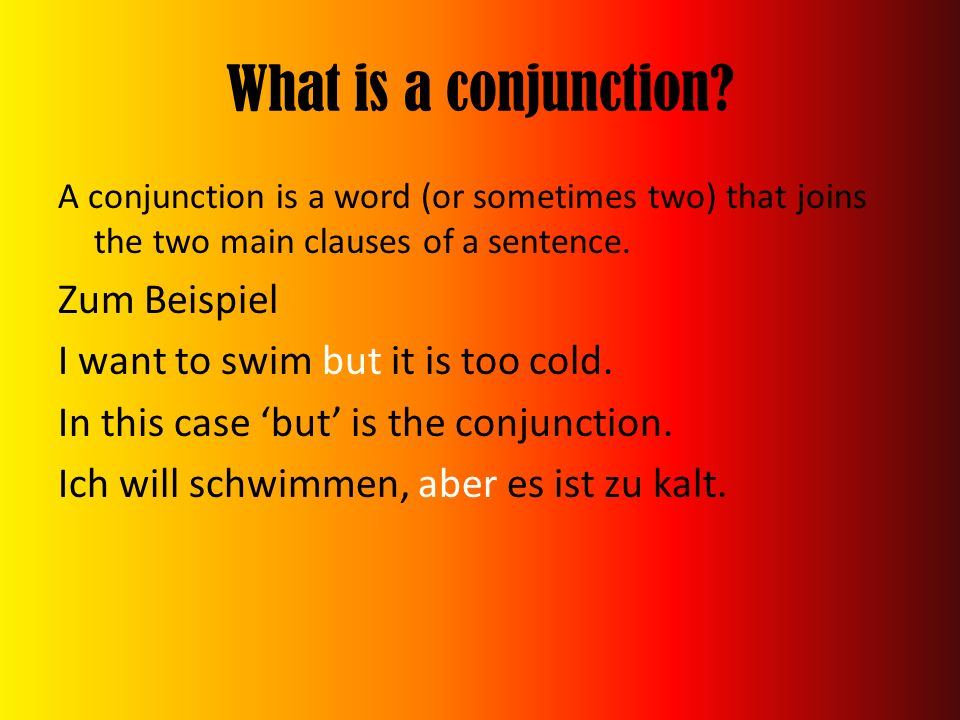 What is a conjunction? A conjunction is a word (or sometimes two) that joins the two main clauses of a sentence. Zum Beispiel I want to swim but it is