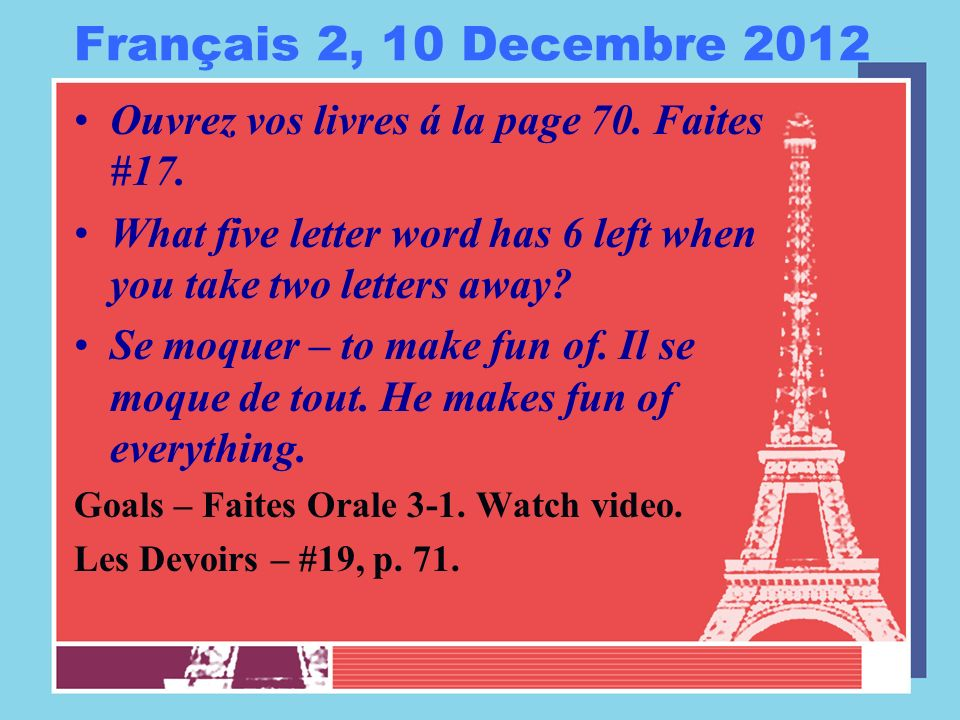 Français 2, 10 Decembre 2012 Ouvrez vos livres á la page 70. Faites #17. What five letter word has 6 left when you take two letters away? Se moquer –