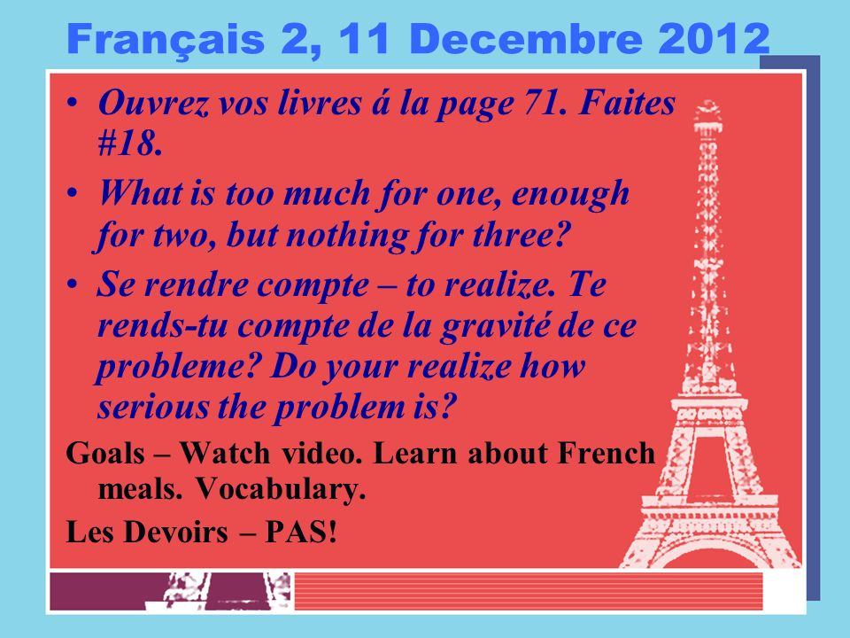 Français 2, 11 Decembre 2012 Ouvrez vos livres á la page 71. Faites #18. What is too much for one, enough for two, but nothing for three? Se rendre co