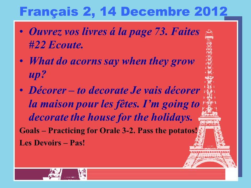 Français 2, 14 Decembre 2012 Ouvrez vos livres á la page 73. Faites #22 Ecoute. What do acorns say when they grow up? Décorer – to decorate Je vais dé