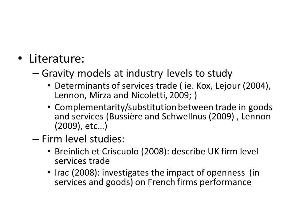 Literature: – Gravity models at industry levels to study Determinants of services trade ( ie. Kox, Lejour (2004), Lennon, Mirza and Nicoletti, 2009; )