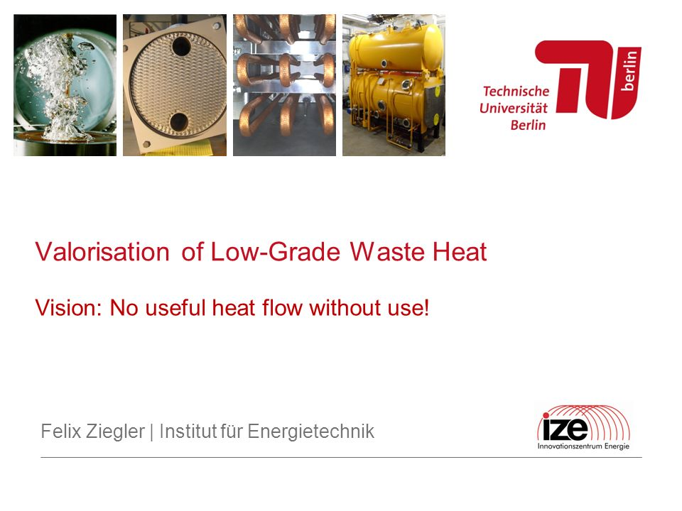 Felix Ziegler | Institut für Energietechnik Options Absorption cooling Steam jet cycle Honigmann cycle Efficiency, and cost Valorisation of Low-Grade Waste Heat