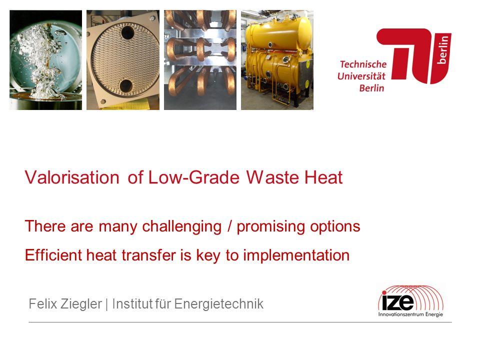 Valorisation of Low-Grade Waste Heat Felix Ziegler | Institut für Energietechnik There are many challenging / promising options Efficient heat transfe