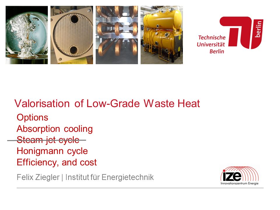Felix Ziegler | Institut für Energietechnik Options Absorption cooling Steam jet cycle Honigmann cycle Efficiency, and cost Valorisation of Low-Grade