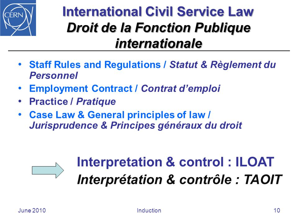 June 2010Induction10 International Civil Service Law Droit de la Fonction Publique internationale Staff Rules and Regulations / Statut & Règlement du Personnel Employment Contract / Contrat demploi Practice / Pratique Case Law & General principles of law / Jurisprudence & Principes généraux du droit Interpretation & control : ILOAT Interprétation & contrôle : TAOIT