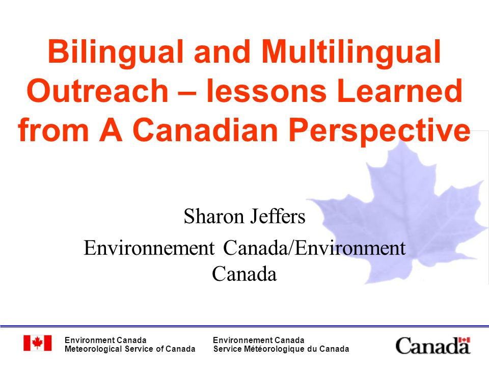 Environment Canada Meteorological Service of Canada Environnement Canada Service Météorologique du Canada Bilingual and Multilingual Outreach – lessons Learned from A Canadian Perspective Sharon Jeffers Environnement Canada/Environment Canada