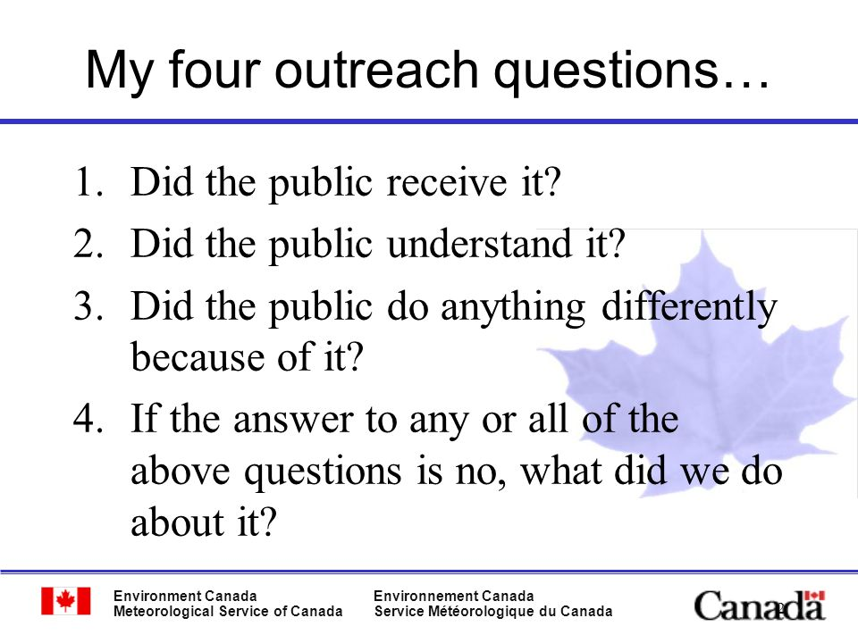 Environment Canada Meteorological Service of Canada Environnement Canada Service Météorologique du Canada 2 My four outreach questions… 1.Did the public receive it.