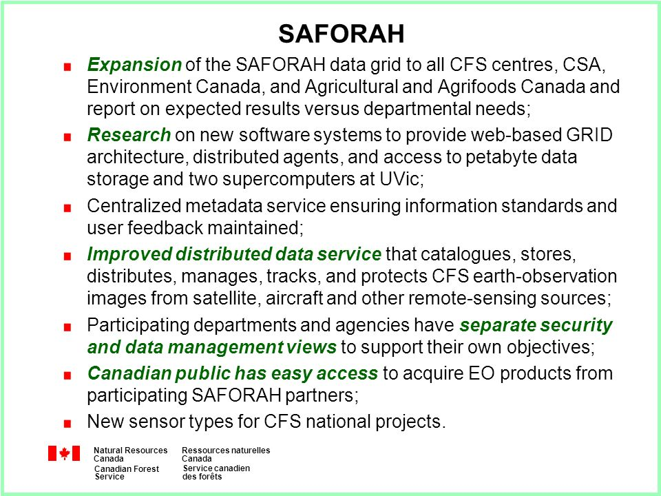 Natural Resources Canada Ressources naturelles Canada Canadian Forest Service Service canadien des forêts SAFORAH Expansion of the SAFORAH data grid to all CFS centres, CSA, Environment Canada, and Agricultural and Agrifoods Canada and report on expected results versus departmental needs; Research on new software systems to provide web-based GRID architecture, distributed agents, and access to petabyte data storage and two supercomputers at UVic; Centralized metadata service ensuring information standards and user feedback maintained; Improved distributed data service that catalogues, stores, distributes, manages, tracks, and protects CFS earth-observation images from satellite, aircraft and other remote-sensing sources; Participating departments and agencies have separate security and data management views to support their own objectives; Canadian public has easy access to acquire EO products from participating SAFORAH partners; New sensor types for CFS national projects.