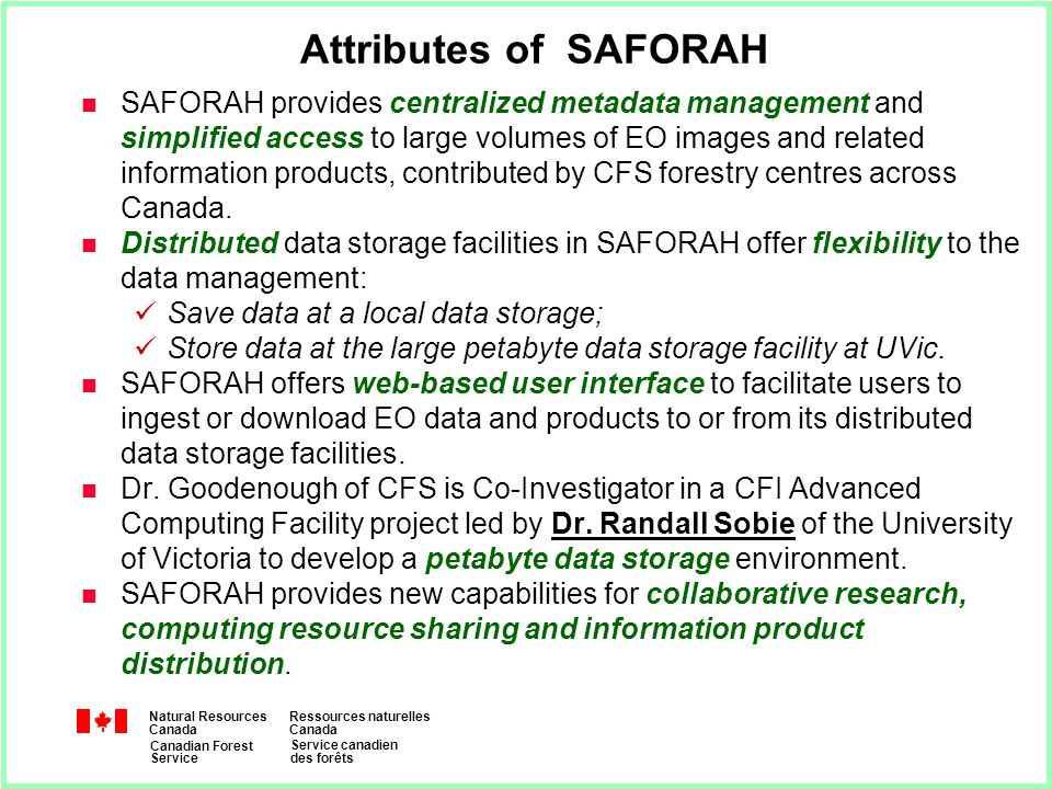 Natural Resources Canada Ressources naturelles Canada Canadian Forest Service Service canadien des forêts Attributes of SAFORAH n SAFORAH provides centralized metadata management and simplified access to large volumes of EO images and related information products, contributed by CFS forestry centres across Canada.