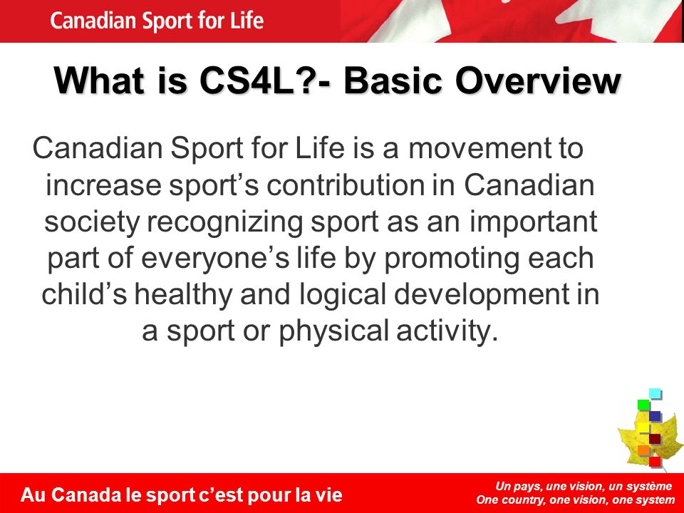 Un pays, une vision, un système One country, one vision, one system Au Canada le sport cest pour la vie What is CS4L?- Basic Overview Canadian Sport for Life is a movement to increase sports contribution in Canadian society recognizing sport as an important part of everyones life by promoting each childs healthy and logical development in a sport or physical activity.