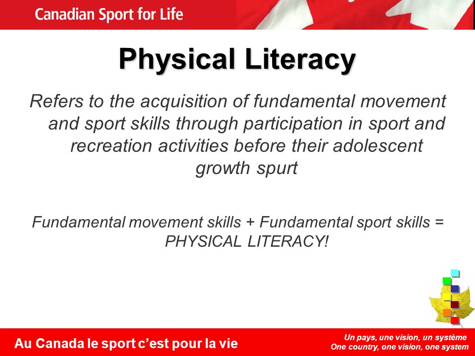 Un pays, une vision, un système One country, one vision, one system Au Canada le sport cest pour la vie Physical Literacy Refers to the acquisition of fundamental movement and sport skills through participation in sport and recreation activities before their adolescent growth spurt Fundamental movement skills + Fundamental sport skills = PHYSICAL LITERACY!