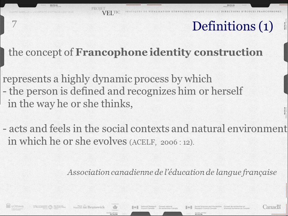 CLAIRE ISABELLE – UNIVERSITÉ DOTTAWA – 2007.03.28 7 the concept of Francophone identity construction Definitions (1) represents a highly dynamic proce