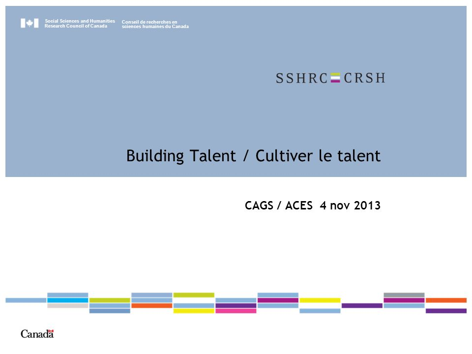 Social Sciences and Humanities Research Council of Canada Conseil de recherches en sciences humaines du Canada Building Talent / Cultiver le talent CAGS / ACES 4 nov 2013