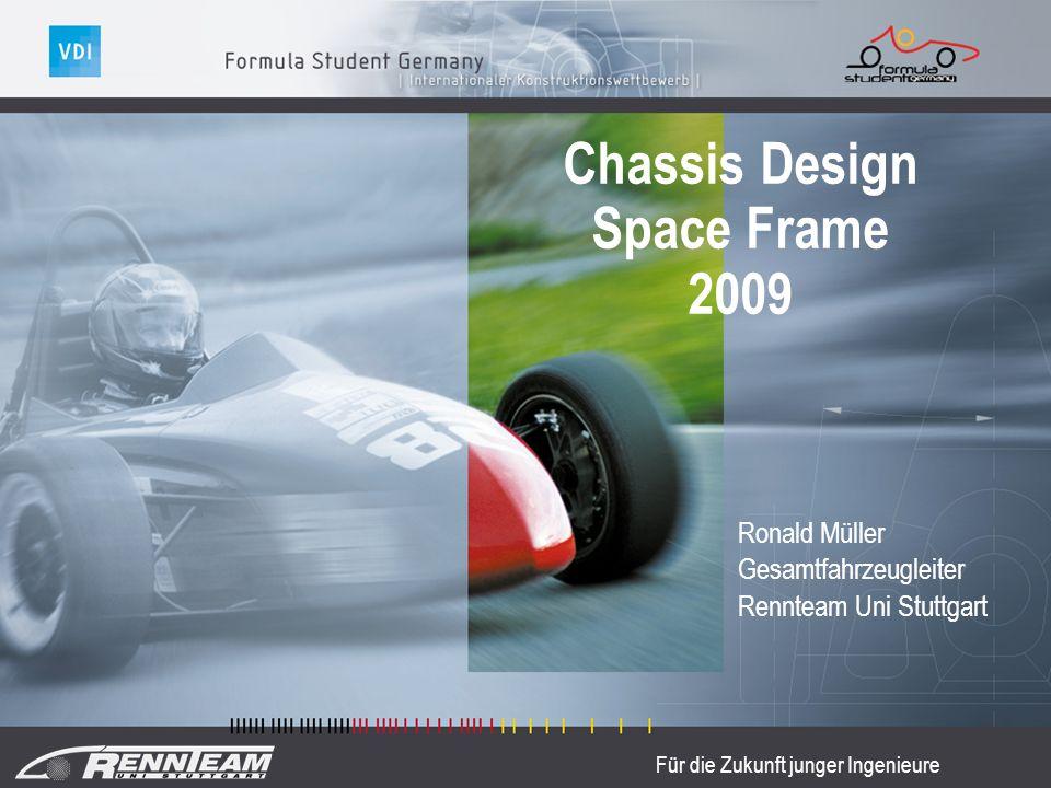 Für die Zukunft junger Ingenieure Chassis Design Space Frame 2009 Ronald Müller Gesamtfahrzeugleiter Rennteam Uni Stuttgart