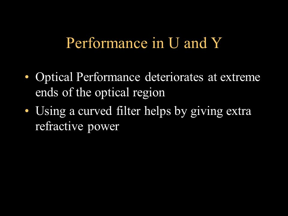 Performance in U and Y Optical Performance deteriorates at extreme ends of the optical region Using a curved filter helps by giving extra refractive p