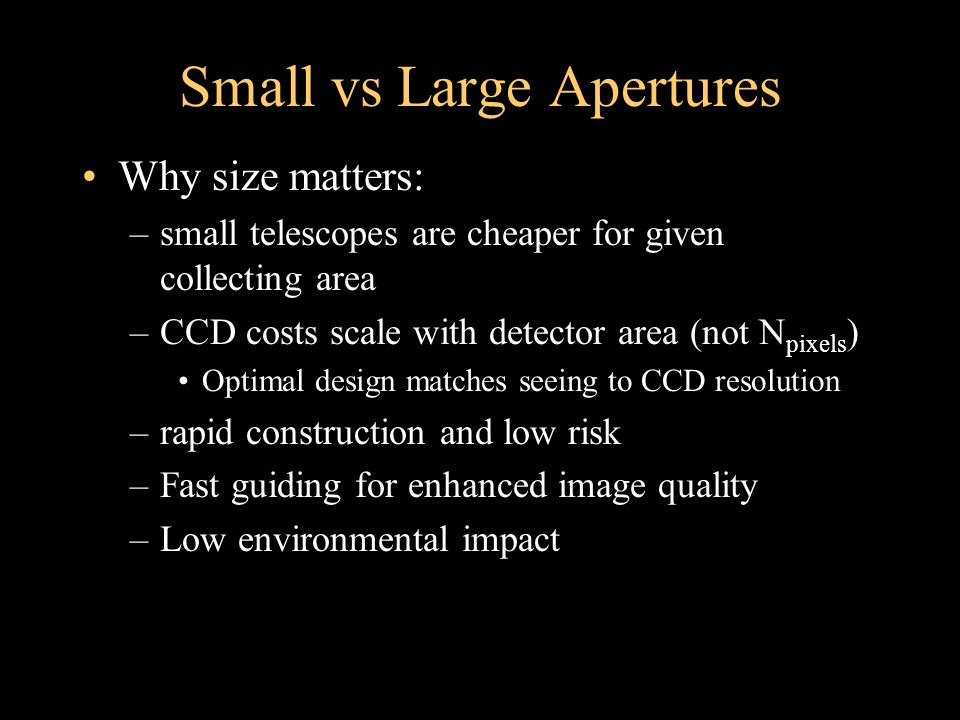 Small vs Large Apertures Why size matters: –small telescopes are cheaper for given collecting area –CCD costs scale with detector area (not N pixels ) Optimal design matches seeing to CCD resolution –rapid construction and low risk –Fast guiding for enhanced image quality –Low environmental impact
