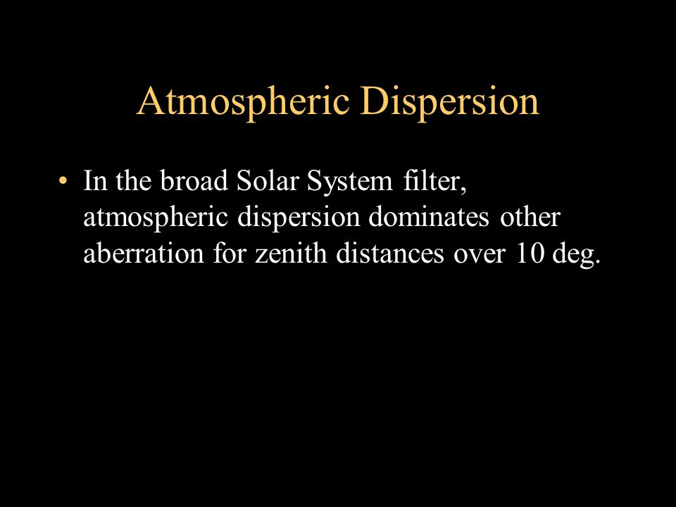 Atmospheric Dispersion In the broad Solar System filter, atmospheric dispersion dominates other aberration for zenith distances over 10 deg.