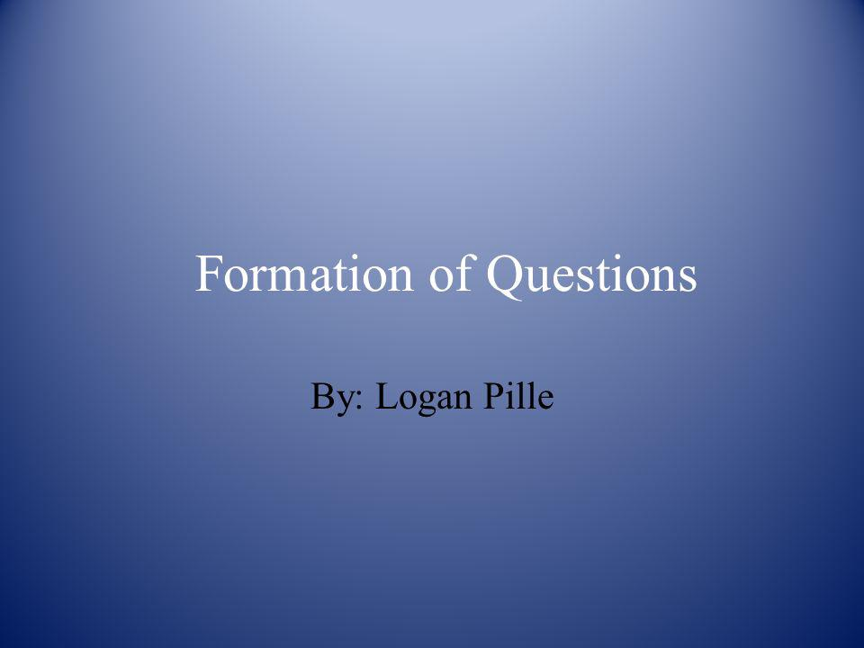 Formation of Questions By: Logan Pille