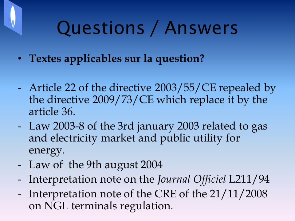 Questions / Answers Textes applicables sur la question? -Article 22 of the directive 2003/55/CE repealed by the directive 2009/73/CE which replace it