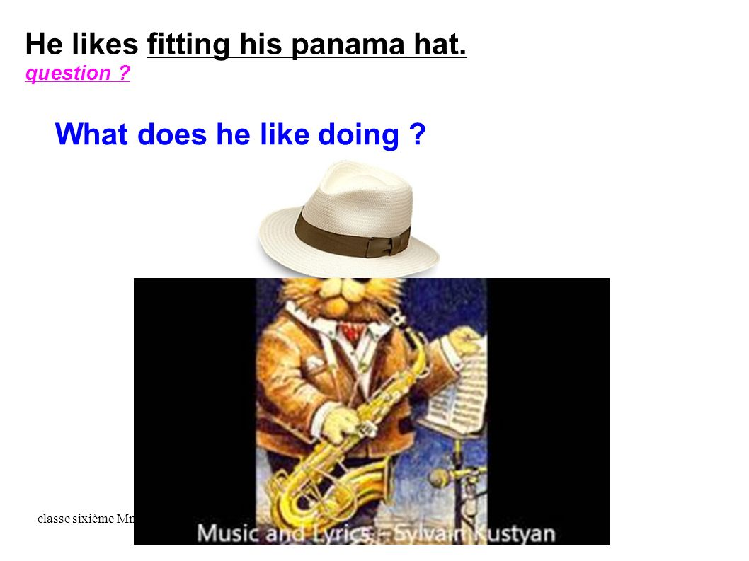 classe sixième Mme Pennetier He likes fitting his panama hat. question What does he like doing