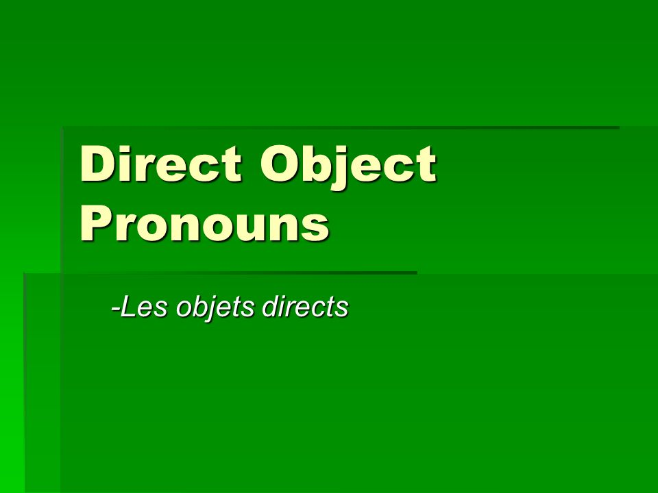 Direct Object Pronouns -Les objets directs -Les objets directs