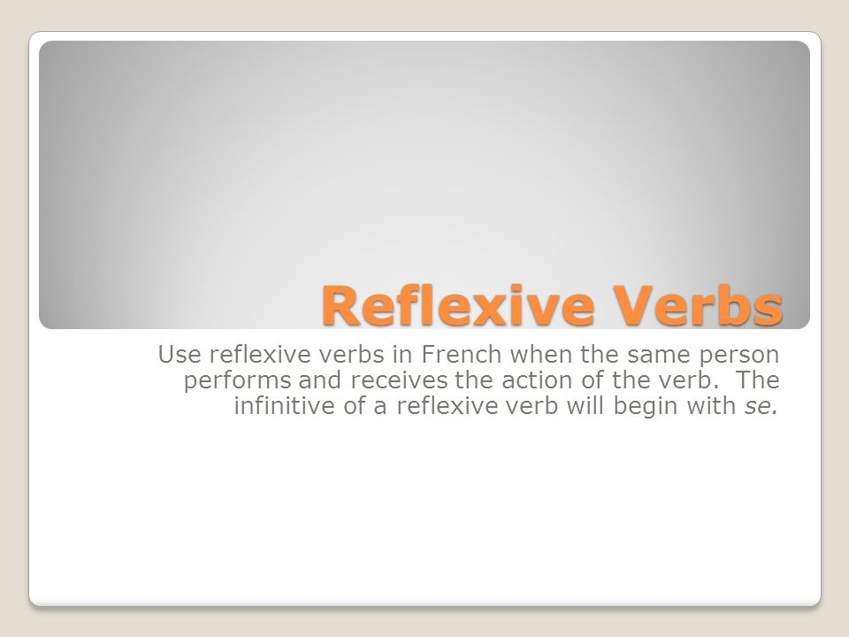 Reflexive Verbs Use reflexive verbs in French when the same person performs and receives the action of the verb. The infinitive of a reflexive verb wi