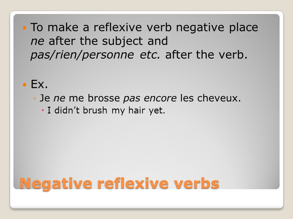 Negative reflexive verbs To make a reflexive verb negative place ne after the subject and pas/rien/personne etc. after the verb. Ex. Je ne me brosse p