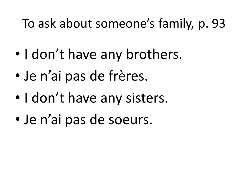 To ask about someones family, p. 93 I dont have any brothers. Je nai pas de frères. I dont have any sisters. Je nai pas de soeurs.