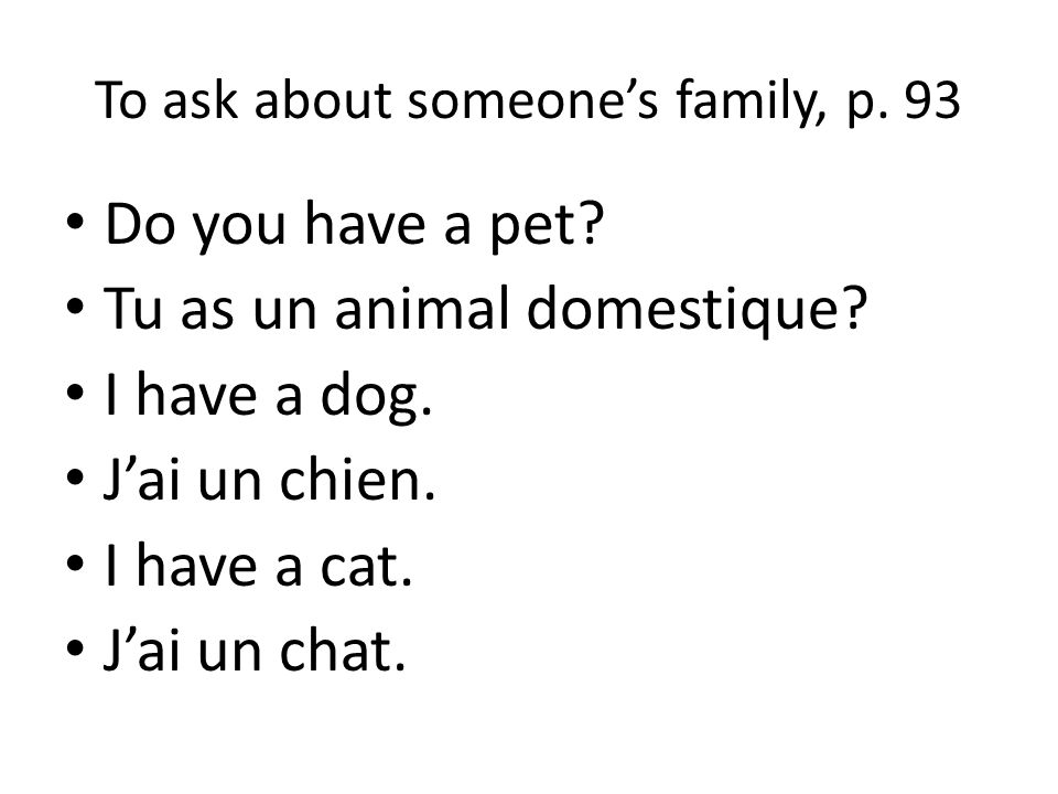 To ask about someones family, p. 93 Do you have a pet? Tu as un animal domestique? I have a dog. Jai un chien. I have a cat. Jai un chat.