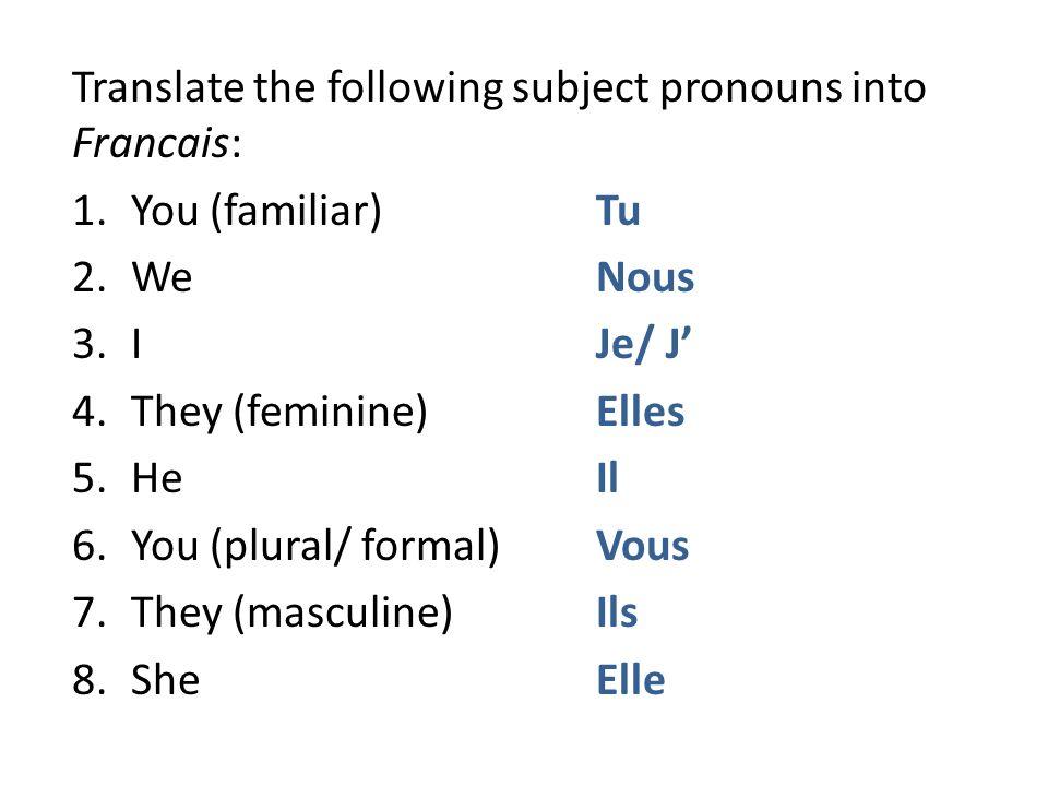 Translate the following subject pronouns into Francais: 1.You (familiar) Tu 2.WeNous 3.IJe/ J 4.They (feminine)Elles 5.HeIl 6.You (plural/ formal)Vous