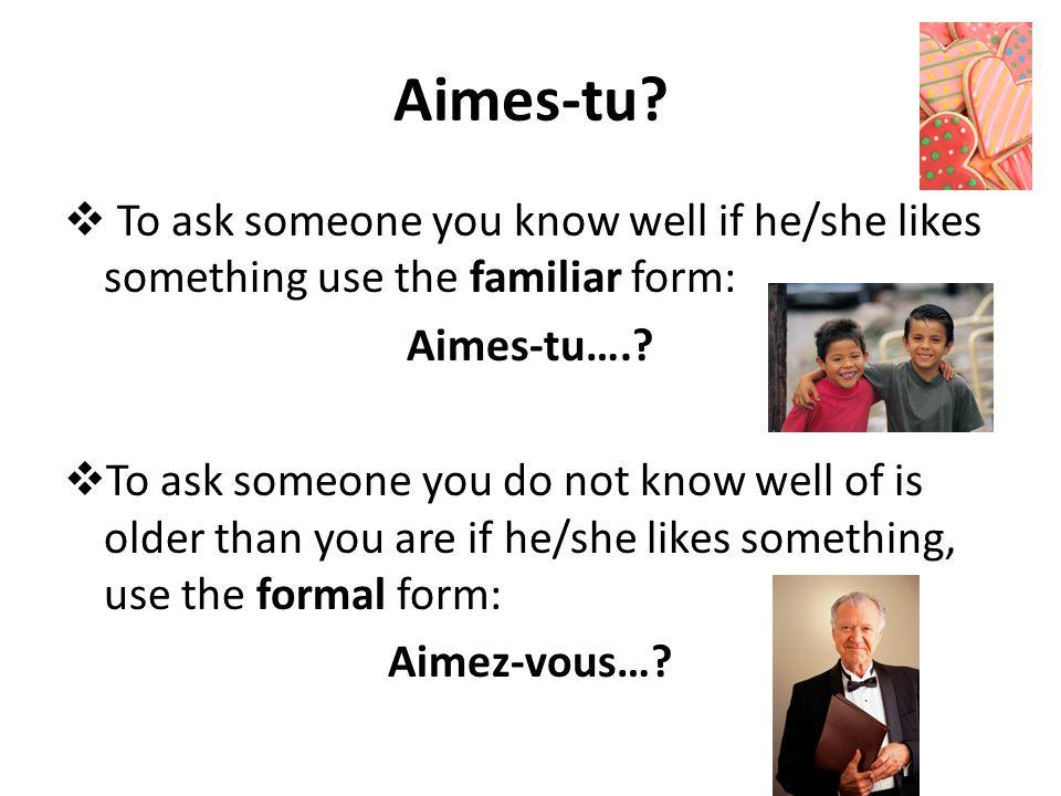 Aimes-tu? To ask someone you know well if he/she likes something use the familiar form: Aimes-tu….? To ask someone you do not know well of is older th