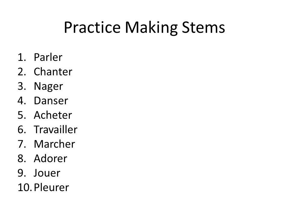 Practice Making Stems 1.Parler 2.Chanter 3.Nager 4.Danser 5.Acheter 6.Travailler 7.Marcher 8.Adorer 9.Jouer 10.Pleurer