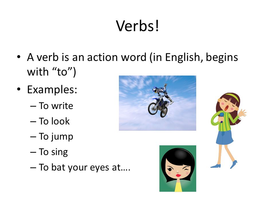 Verbs! A verb is an action word (in English, begins with to) Examples: – To write – To look – To jump – To sing – To bat your eyes at….