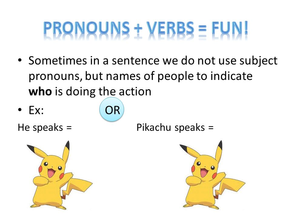 Sometimes in a sentence we do not use subject pronouns, but names of people to indicate who is doing the action Ex: OR He speaks = Pikachu speaks =